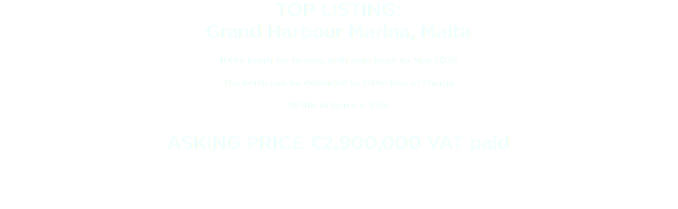 TOP LISTING: Grand Harbour Marina, Malta 100m berth for re-sale, with long lease to May 2036 The berth can be extended to 130m free of charge Width of berth is 25m ASKING PRICE €2,900,000 VAT paid