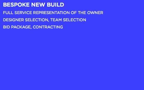 BESPOKE NEW BUILD FULL SERVICE REPRESENTATION OF THE OWNER DESIGNER SELECTION, TEAM SELECTION BID PACKAGE, CONTRACTING