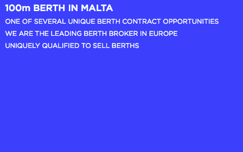 100m BERTH IN MALTA ONE OF SEVERAL UNIQUE BERTH CONTRACT OPPORTUNITIES WE ARE THE LEADING BERTH BROKER IN EUROPE UNIQUELY QUALIFIED TO SELL BERTHS